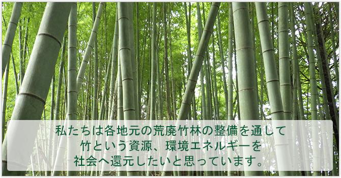 私たちは各地元の荒廃竹林の整備を通して 竹という資源、環境エネルギーを 社会へ還元したいと思っています。